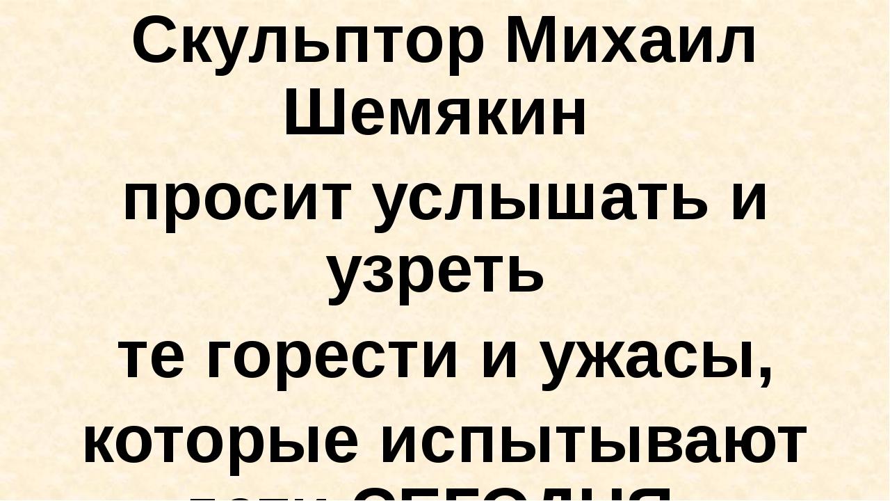 Скульптор Михаил Шемякин просит услышать и узреть те горести и ужасы, которы...