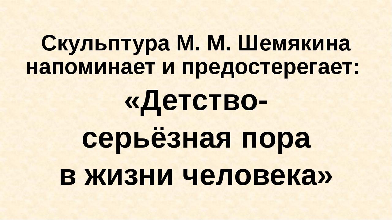 Скульптура М. М. Шемякина напоминает и предостерегает: «Детство- серьёзная п...