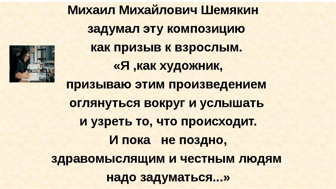 Михаил Михайлович Шемякин задумал эту композицию как призыв к взрослым. «Я ,...