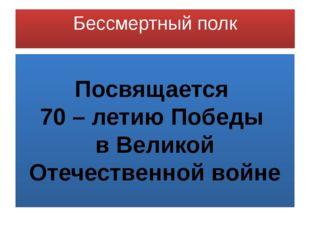 Бессмертный полк Посвящается 70 – летию Победы в Великой Отечественной войне