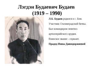Лэгдэн Будаевич Будаев (1919 – 1990) Л.Б. Будаев родился в с. Бом. Участник С