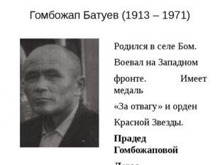 Гомбожап Батуев (1913 – 1971) Родился в селе Бом. Воевал на Западном фронте.