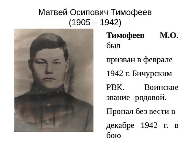 Матвей Осипович Тимофеев (1905 – 1942) Тимофеев М.О. был призван в феврале 19...