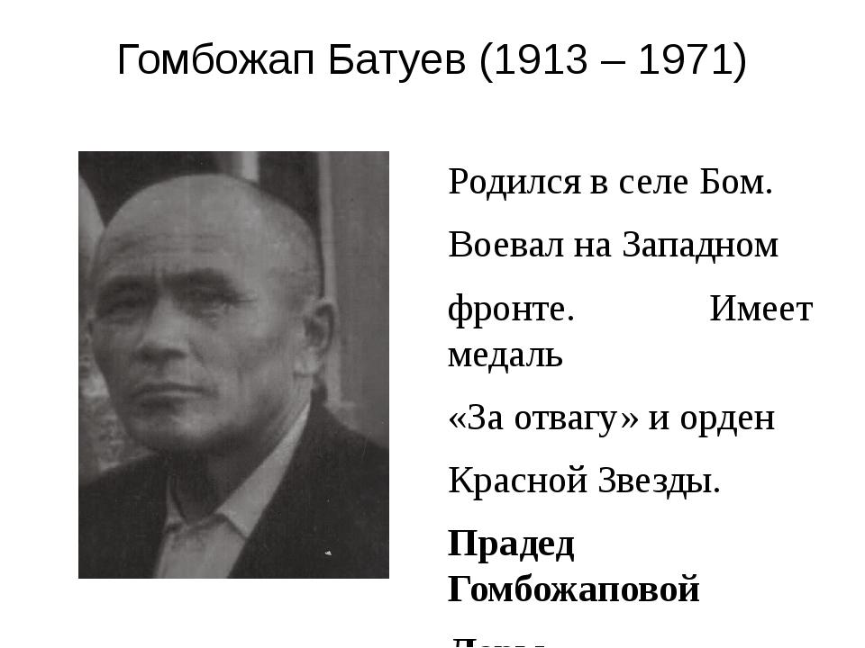 Гомбожап Батуев (1913 – 1971) Родился в селе Бом. Воевал на Западном фронте....