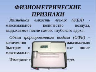 ФИЗИОМЕТРИЧЕСКИЕ ПРИЗНАКИ Жизненная емкость легких (ЖЕЛ) - максимальное колич