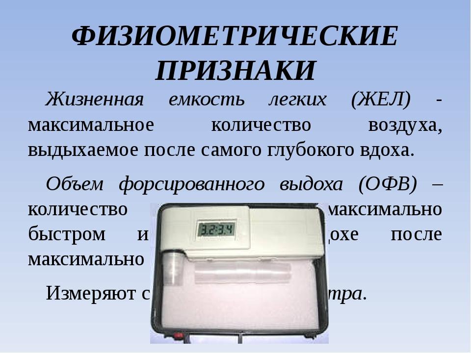 ФИЗИОМЕТРИЧЕСКИЕ ПРИЗНАКИ Жизненная емкость легких (ЖЕЛ) - максимальное колич...