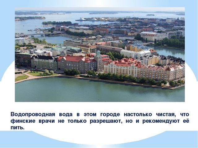 Водопроводная вода в этом городе настолько чистая, что финские врачи не тольк...