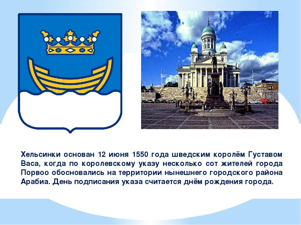 Хельсинки основан 12 июня 1550 года шведским королём Густавом Васа, когда по...