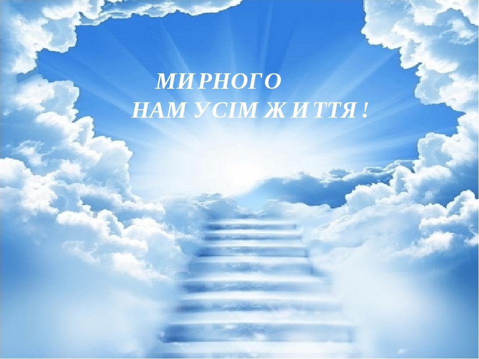 МИРНОГО НАМ УСІМ ЖИТТЯ!