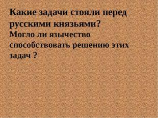 Какие задачи стояли перед русскими князьями? Могло ли язычество способствоват