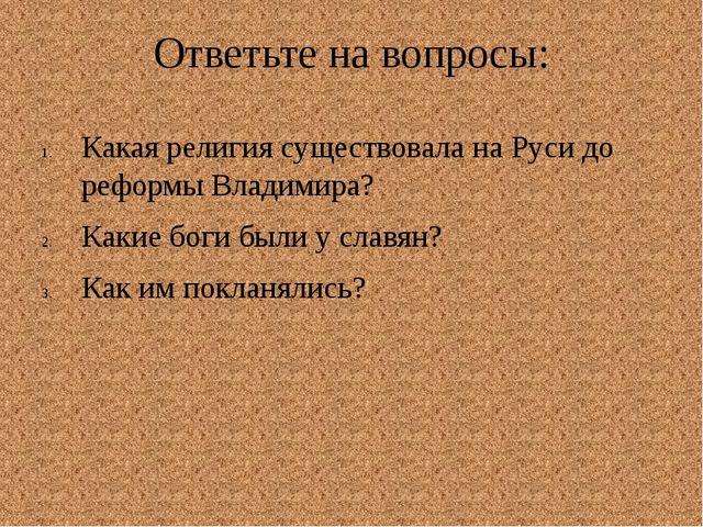Ответьте на вопросы: Какая религия существовала на Руси до реформы Владимира?...
