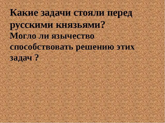 Какие задачи стояли перед русскими князьями? Могло ли язычество способствоват...