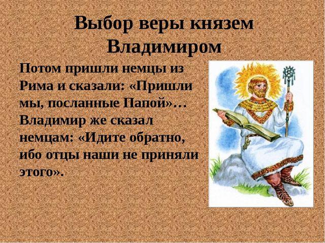 Выбор веры князем Владимиром Потом пришли немцы из Рима и сказали: «Пришли мы...