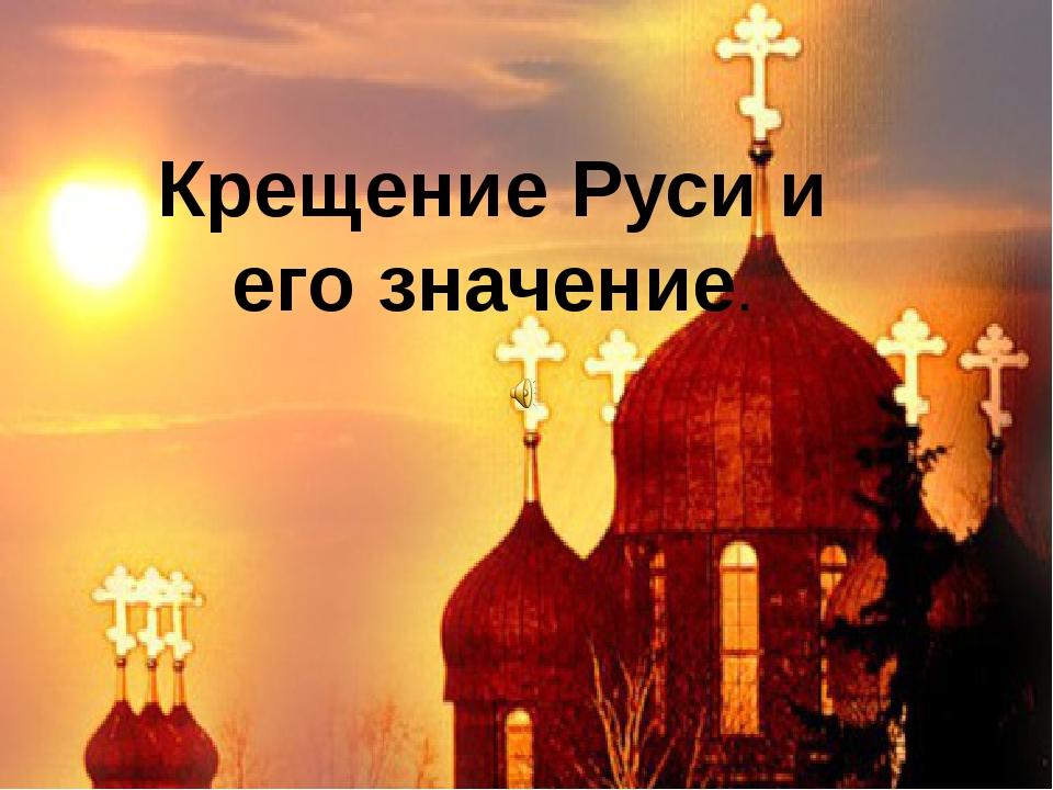 Крещение Руси и его значение.