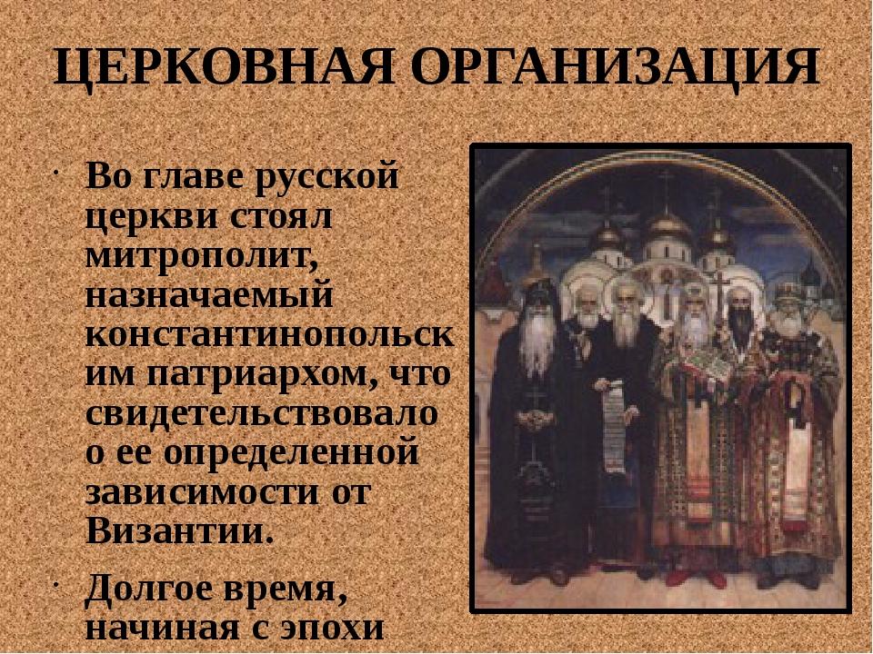 ЦЕРКОВНАЯ ОРГАНИЗАЦИЯ Во главе русской церкви стоял митрополит, назначаемый к...