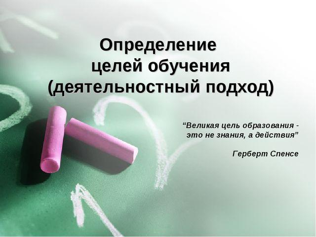 """Определение целей обучения (деятельностный подход) """"Великая цель образования..."""