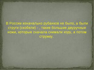 В России изначально рубанков не было, а были струги (скобели) - , такие больш