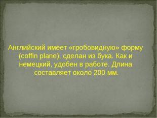 Английский имеет «гробовидную» форму (coffin plane), сделан из бука. Как и не