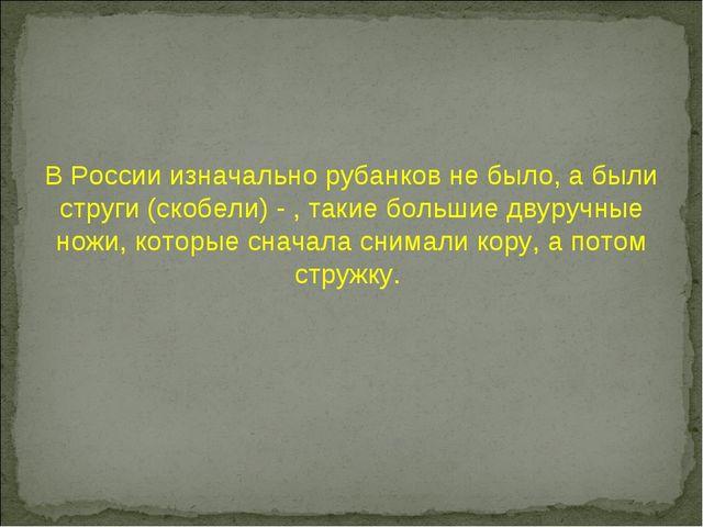 В России изначально рубанков не было, а были струги (скобели) - , такие больш...