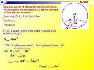 №580 Решение. d < R, значит, сечением шара плоскостью является круг.  ОАК –