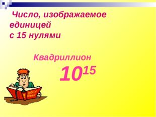 Число, изображаемое единицей с 15 нулями Квадриллион 1015