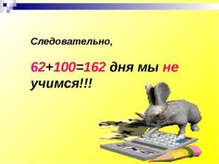 Следовательно, 62+100=162 дня мы не учимся!!!