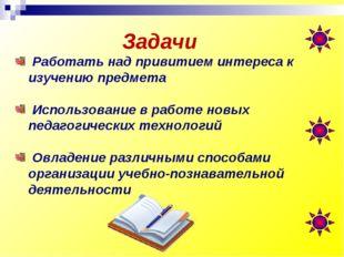 Задачи Работать над привитием интереса к изучению предмета Использование в ра
