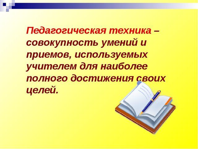Педагогическая техника – совокупность умений и приемов, используемых учителем...
