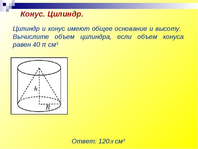 Цилиндр и конус имеют общее основание и высоту. Вычислите объем цилиндра, есл...