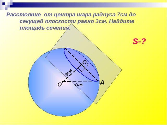 Расстояние от центра шара радиуса 7см до секущей плоскости равно 3см. Найдите...