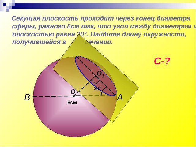 Секущая плоскость проходит через конец диаметра сферы, равного 8см так, что...