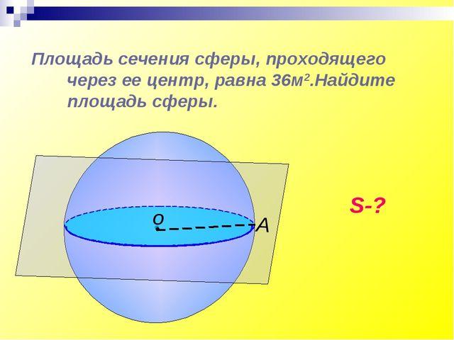 Площадь сечения сферы, проходящего через ее центр, равна 36м2.Найдите площадь...