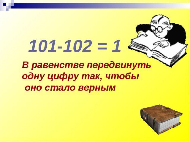 В равенстве передвинуть одну цифру так, чтобы оно стало верным 101-102 = 1