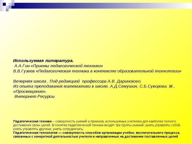 Используемая литература. А.А.Гин «Приемы педагогической техники» В.В.Гузеев «...