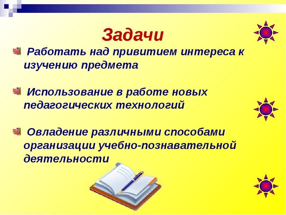 Задачи Работать над привитием интереса к изучению предмета Использование в ра...