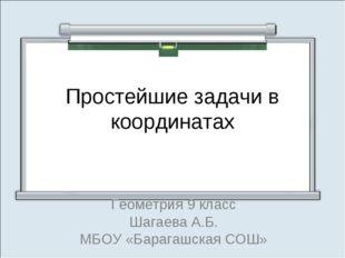Простейшие задачи в координатах Геометрия 9 класс Шагаева А.Б. МБОУ «Барагашс