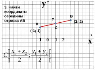 В 3. Найти координаты середины отрезка АВ (-1; 1) (3; 2) А ? С