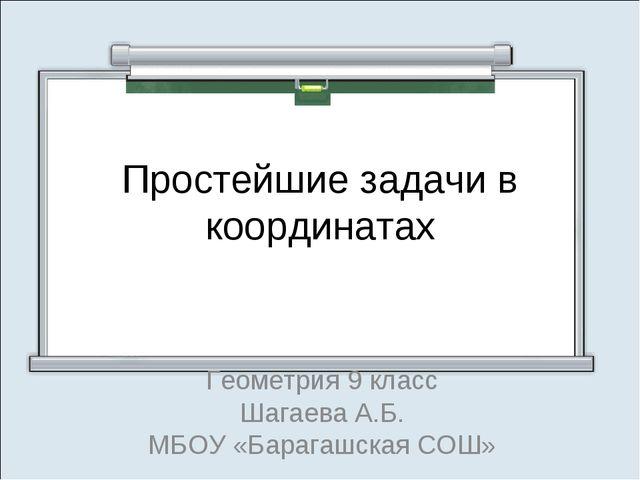 Простейшие задачи в координатах Геометрия 9 класс Шагаева А.Б. МБОУ «Барагашс...