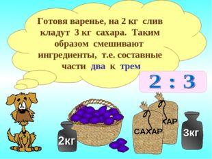 Готовя варенье, на 2 кг слив кладут 3 кг сахара. Таким образом смешивают ингр