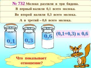 № 732 Молоко разлили в три бидона. В первый налили 0,1 всего молока. Во второ