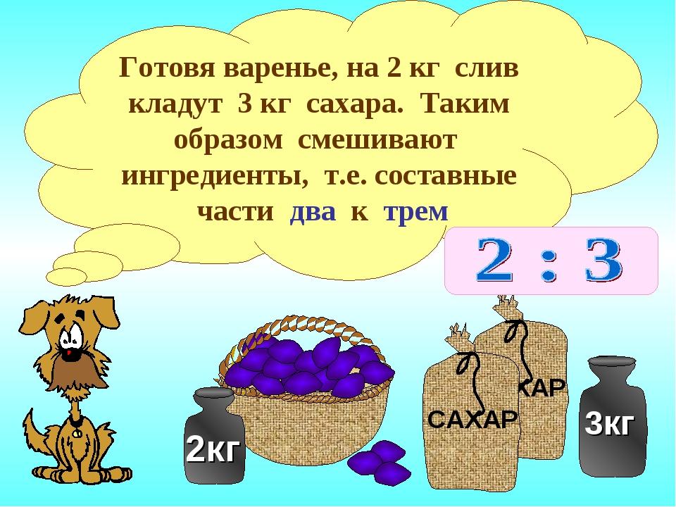 Готовя варенье, на 2 кг слив кладут 3 кг сахара. Таким образом смешивают ингр...