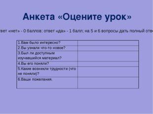 Анкета «Оцените урок» ( ответ «нет» - 0 баллов; ответ «да» - 1 балл; на 5 и 6
