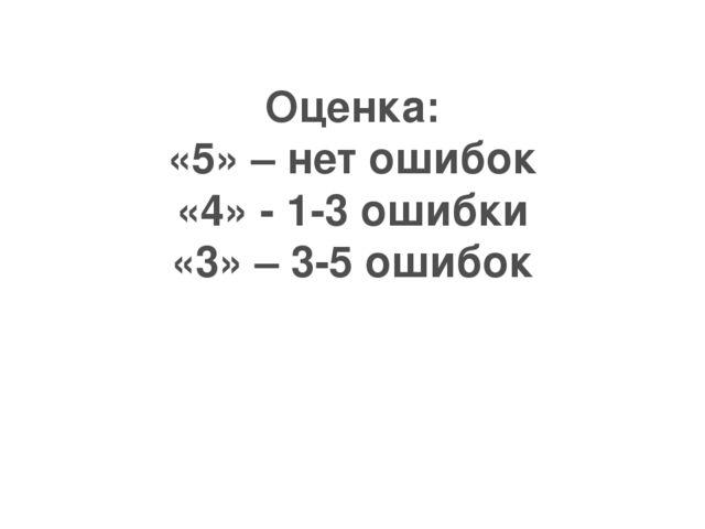Оценка: «5» – нет ошибок «4» - 1-3 ошибки «3» – 3-5 ошибок