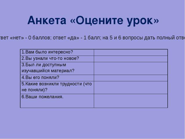 Анкета «Оцените урок» ( ответ «нет» - 0 баллов; ответ «да» - 1 балл; на 5 и 6...