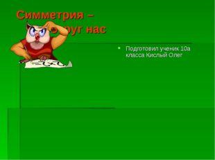 Симметрия – вокруг нас Подготовил ученик 10а класса Кислый Олег