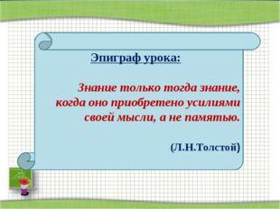 Эпиграф урока: Знание только тогда знание, когда оно приобретено усилиями с
