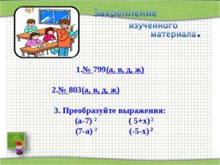 № 799(а, в, д, ж) № 803(а, в, д, ж) 3. Преобразуйте выражения: (а-7) 2 ( 5+х