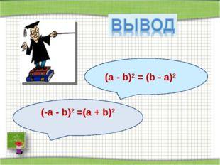 (а - b)2 = (b - а)2 (-а - b)2 =(а + b)2