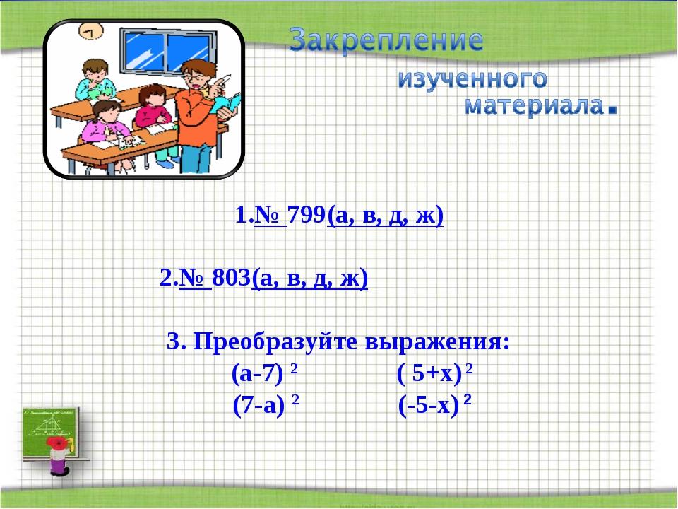 № 799(а, в, д, ж) № 803(а, в, д, ж) 3. Преобразуйте выражения: (а-7) 2 ( 5+х...