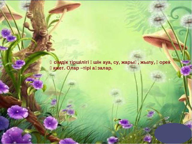 Өсімдік тіршілігі үшін ауа, су, жарық, жылу, қорек қажет. Олар –тірі ағзалар.